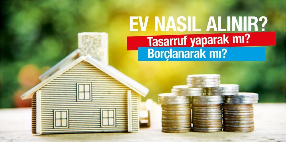 Ev nasıl alınır? Tasarruf yaparak mı, borçlanarak mı?